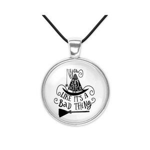 You Say Witch Like Its a Bad Thing Necklace